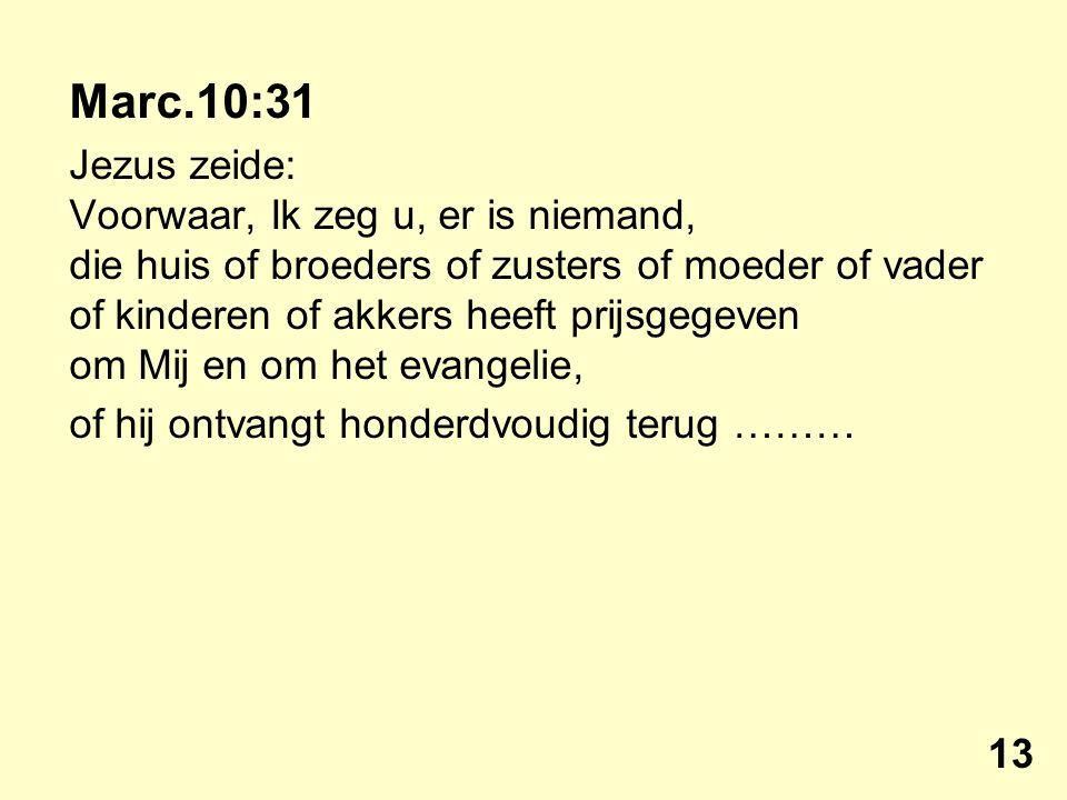 Marc.10:31 Jezus zeide: Voorwaar, Ik zeg u, er is niemand, die huis of broeders of zusters of moeder of vader of kinderen of akkers heeft prijsgegeven