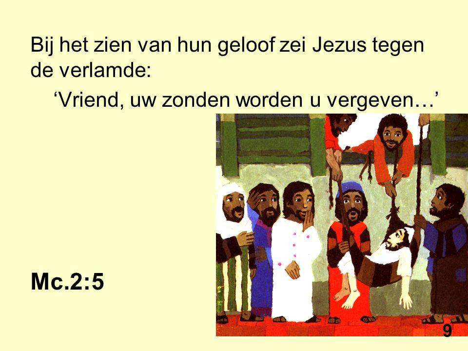 Bij het zien van hun geloof zei Jezus tegen de verlamde: 'Vriend, uw zonden worden u vergeven…' Mc.2:5 9