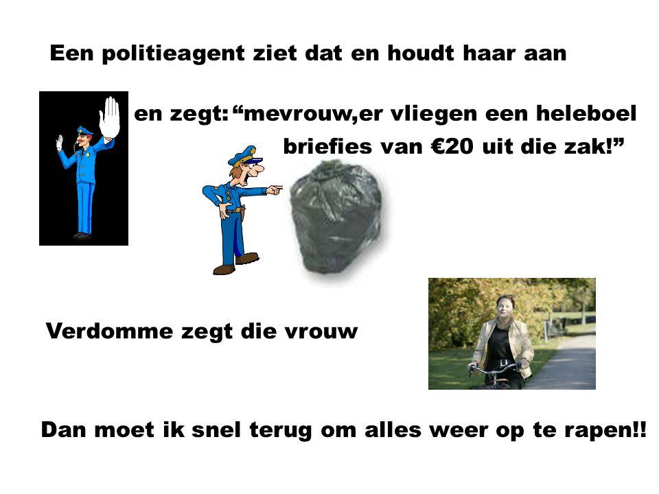 Verdomme zegt die vrouw Een politieagent ziet dat en houdt haar aan en zegt: mevrouw,er vliegen een heleboel briefjes van €20 uit die zak! Dan moet ik snel terug om alles weer op te rapen!!