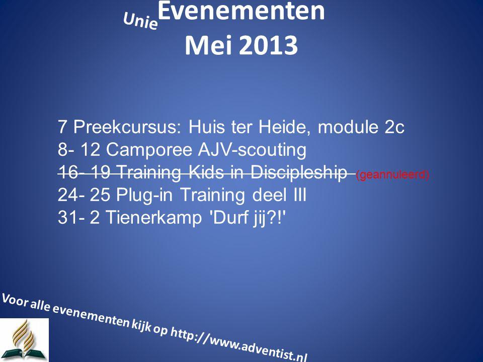 Evenementen Mei 2013 7 Preekcursus: Huis ter Heide, module 2c 8- 12 Camporee AJV-scouting 16- 19 Training Kids in Discipleship (geannuleerd) 24- 25 Plug-in Training deel III 31- 2 Tienerkamp Durf jij ! Voor alle evenementen kijk op http://www.adventist.nl Unie