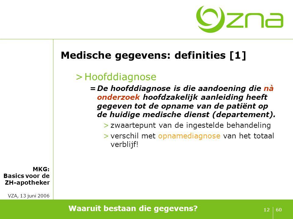 MKG: Basics voor de ZH-apotheker VZA, 13 juni 2006 6012 Medische gegevens: definities [1] >Hoofddiagnose =De hoofddiagnose is die aandoening die nà on