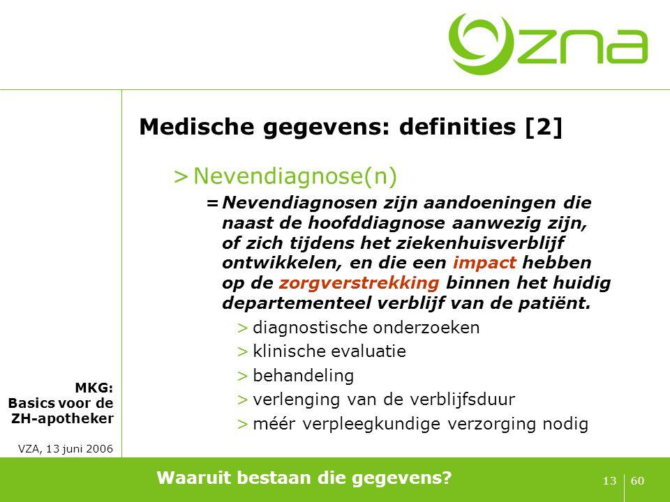 MKG: Basics voor de ZH-apotheker VZA, 13 juni 2006 6013 Medische gegevens: definities [2] >Nevendiagnose(n) =Nevendiagnosen zijn aandoeningen die naas