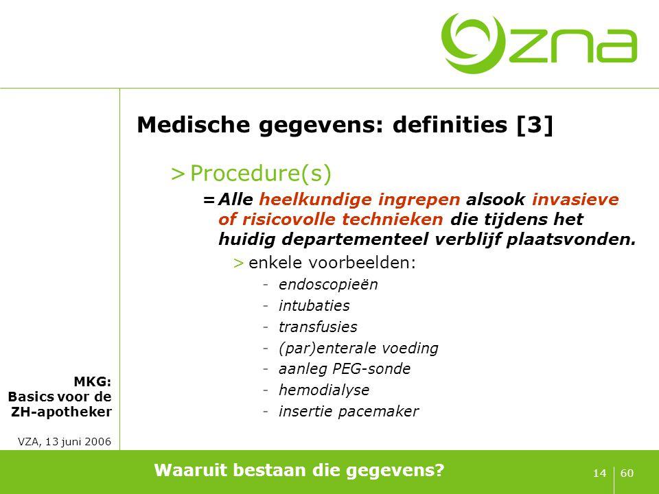 MKG: Basics voor de ZH-apotheker VZA, 13 juni 2006 6014 Medische gegevens: definities [3] >Procedure(s) =Alle heelkundige ingrepen alsook invasieve of