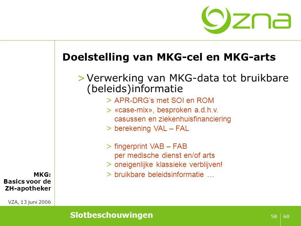MKG: Basics voor de ZH-apotheker VZA, 13 juni 2006 6058 Doelstelling van MKG-cel en MKG-arts >Verwerking van MKG-data tot bruikbare (beleids)informati