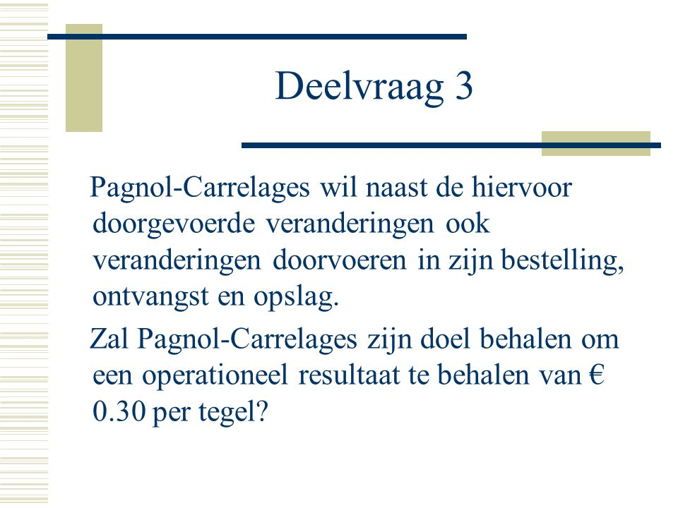 Deelvraag 3 Pagnol-Carrelages wil naast de hiervoor doorgevoerde veranderingen ook veranderingen doorvoeren in zijn bestelling, ontvangst en opslag.