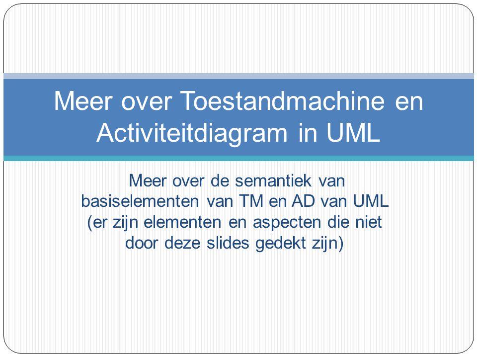 Meer over de semantiek van basiselementen van TM en AD van UML (er zijn elementen en aspecten die niet door deze slides gedekt zijn) Meer over Toestan