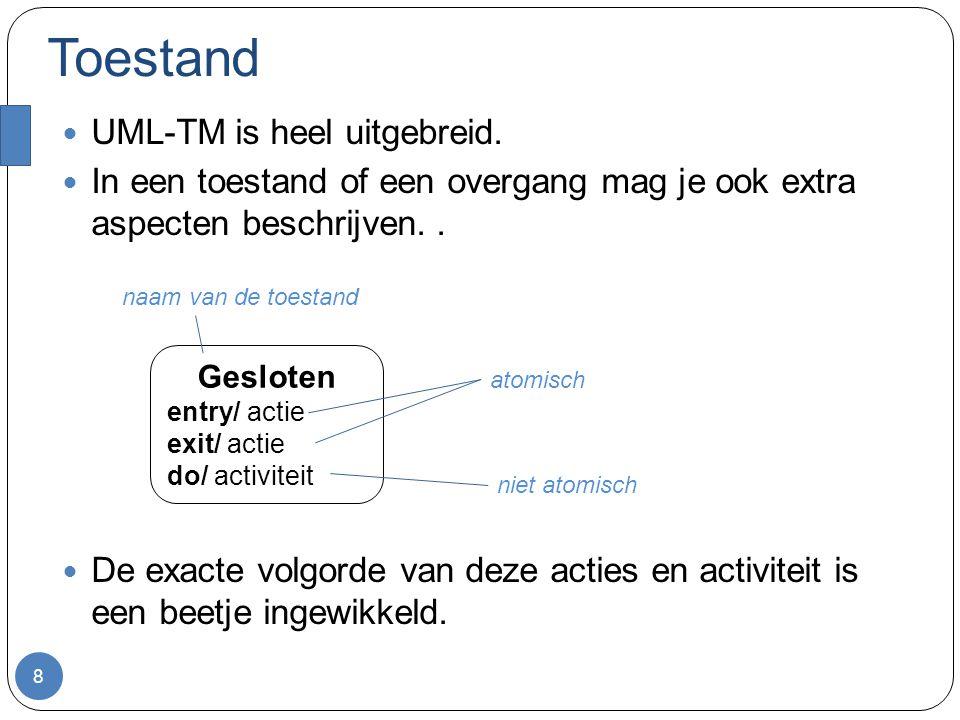 Toestand UML-TM is heel uitgebreid. In een toestand of een overgang mag je ook extra aspecten beschrijven.. De exacte volgorde van deze acties en acti