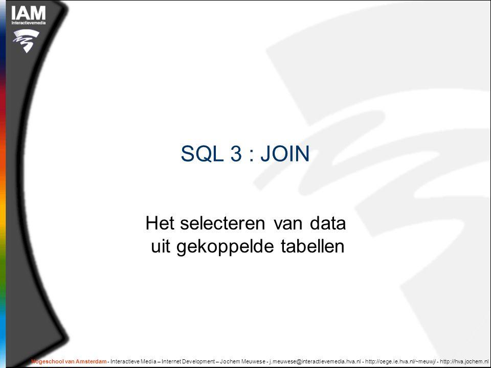 Hogeschool van Amsterdam - Interactieve Media – Internet Development – Jochem Meuwese - j.meuwese@interactievemedia.hva.nl - http://oege.ie.hva.nl/~meuwj/ - http://hva.jochem.nl SQL 3 : JOIN Het selecteren van data uit gekoppelde tabellen