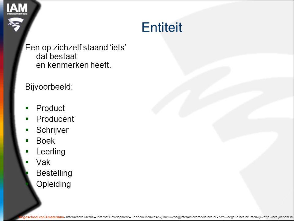 Hogeschool van Amsterdam - Interactieve Media – Internet Development – Jochem Meuwese - j.meuwese@interactievemedia.hva.nl - http://oege.ie.hva.nl/~meuwj/ - http://hva.jochem.nl Entiteit Een op zichzelf staand 'iets' dat bestaat en kenmerken heeft.
