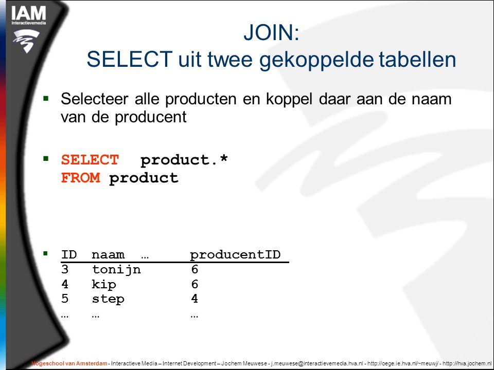 Hogeschool van Amsterdam - Interactieve Media – Internet Development – Jochem Meuwese - j.meuwese@interactievemedia.hva.nl - http://oege.ie.hva.nl/~meuwj/ - http://hva.jochem.nl JOIN: SELECT uit twee gekoppelde tabellen  Selecteer alle producten en koppel daar aan de naam van de producent  SELECT product.* FROM product  IDnaam…producentID 3tonijn6 4kip6 5step4 ………