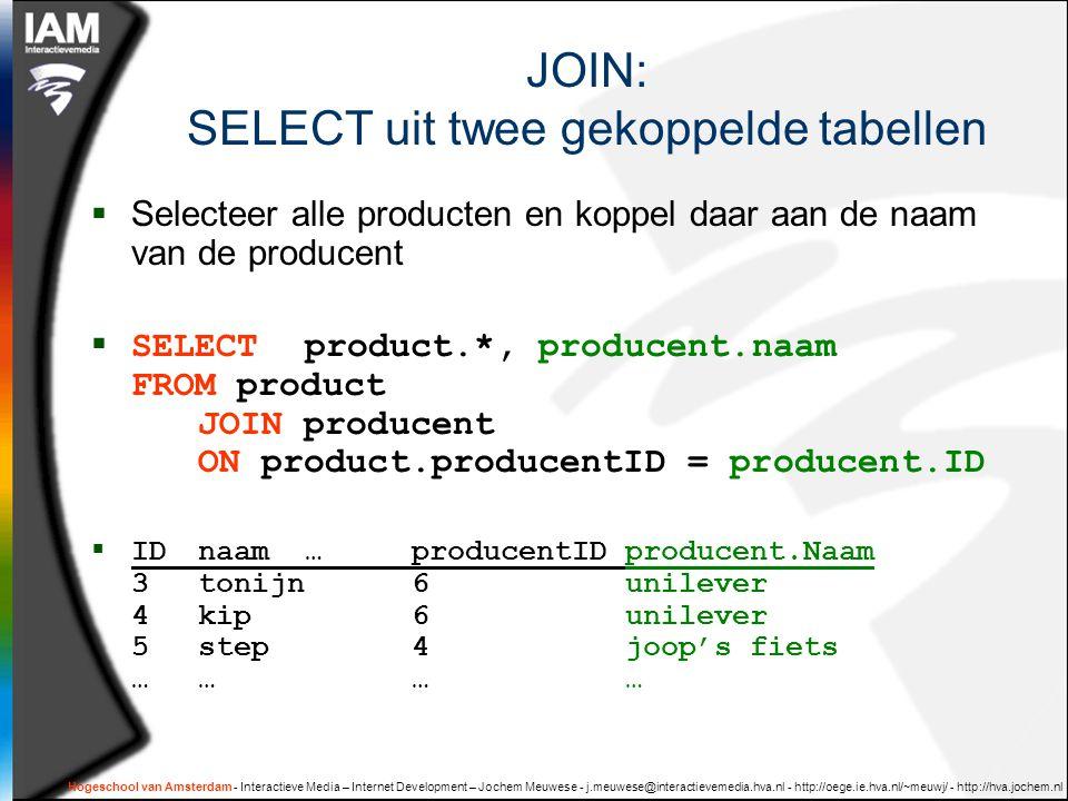 Hogeschool van Amsterdam - Interactieve Media – Internet Development – Jochem Meuwese - j.meuwese@interactievemedia.hva.nl - http://oege.ie.hva.nl/~meuwj/ - http://hva.jochem.nl JOIN: SELECT uit twee gekoppelde tabellen  Selecteer alle producten en koppel daar aan de naam van de producent  SELECT product.*, producent.naam FROM product JOIN producent ON product.producentID = producent.ID  IDnaam…producentIDproducent.Naam 3tonijn6unilever 4kip6unilever 5step4joop's fiets …………