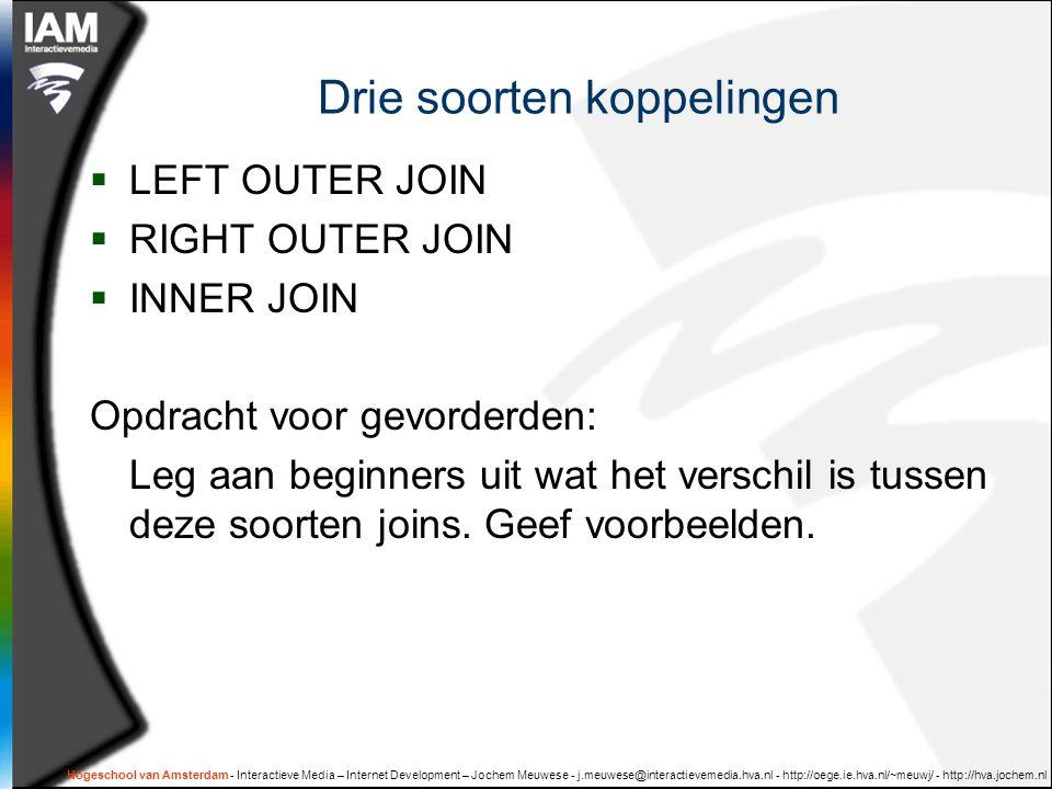 Hogeschool van Amsterdam - Interactieve Media – Internet Development – Jochem Meuwese - j.meuwese@interactievemedia.hva.nl - http://oege.ie.hva.nl/~meuwj/ - http://hva.jochem.nl Drie soorten koppelingen  LEFT OUTER JOIN  RIGHT OUTER JOIN  INNER JOIN Opdracht voor gevorderden: Leg aan beginners uit wat het verschil is tussen deze soorten joins.