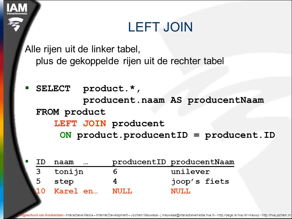 Hogeschool van Amsterdam - Interactieve Media – Internet Development – Jochem Meuwese LEFT JOIN Alle rijen uit de linker tabel, plus de gekoppelde rijen uit de rechter tabel  SELECT product.*, producent.naam AS producentNaam FROM product LEFT JOIN producent ON product.producentID = producent.ID  IDnaam…producentIDproducentNaam 3tonijn6unilever 5step4joop's fiets 10Karel en…NULLNULL