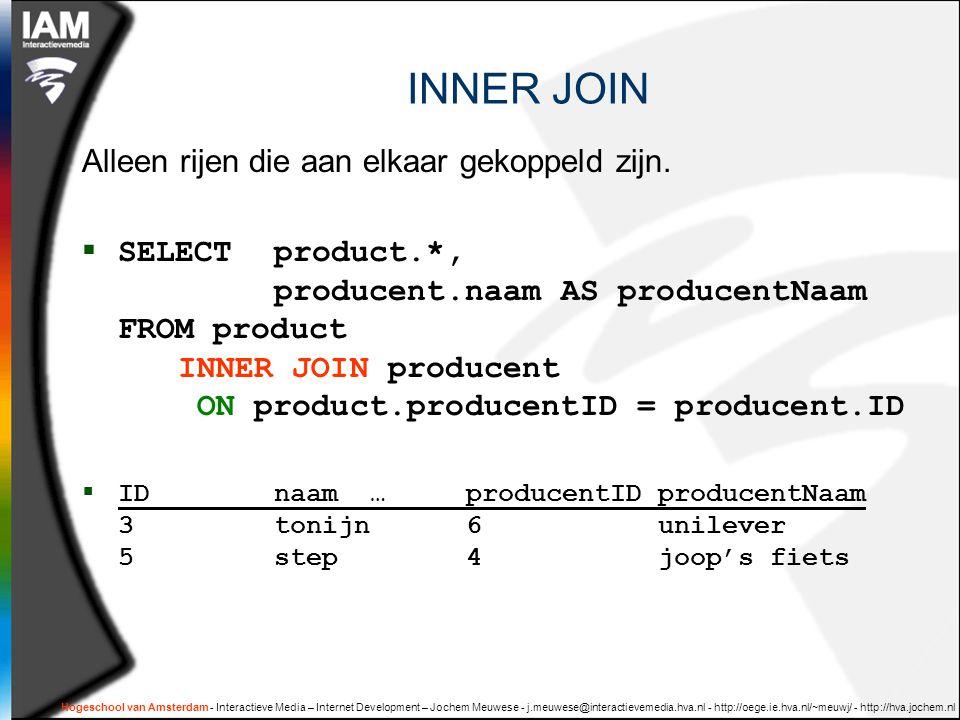 Hogeschool van Amsterdam - Interactieve Media – Internet Development – Jochem Meuwese - j.meuwese@interactievemedia.hva.nl - http://oege.ie.hva.nl/~meuwj/ - http://hva.jochem.nl INNER JOIN Alleen rijen die aan elkaar gekoppeld zijn.