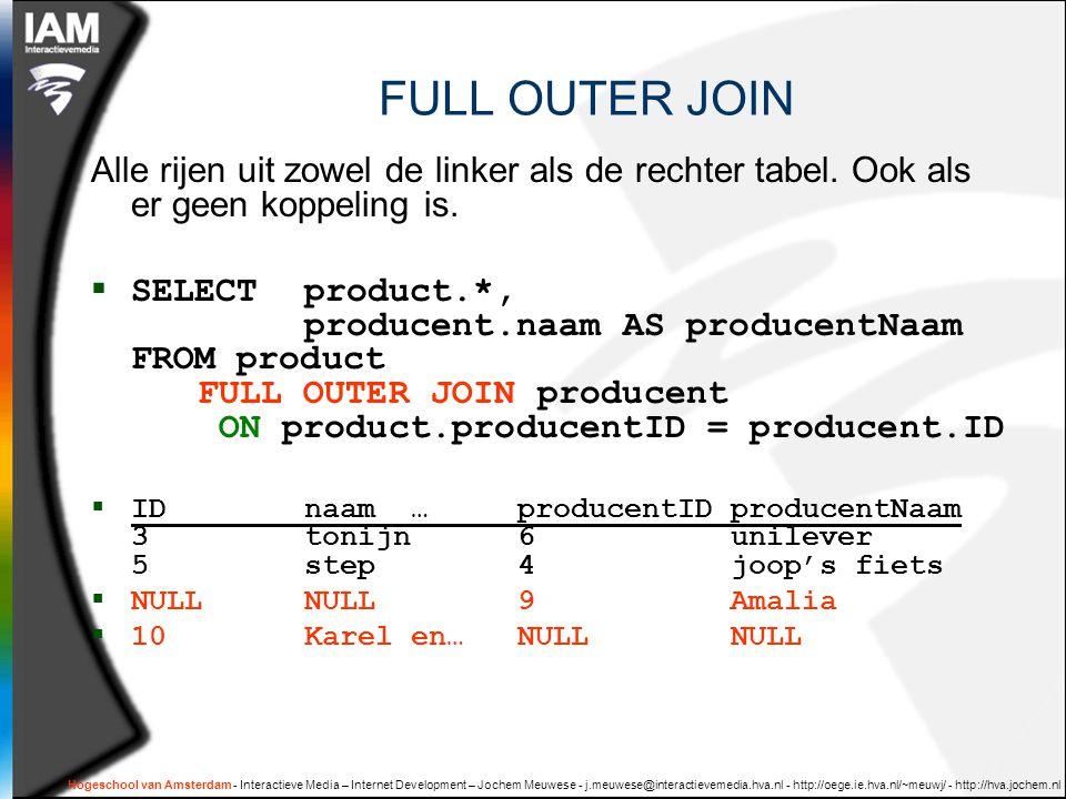 Hogeschool van Amsterdam - Interactieve Media – Internet Development – Jochem Meuwese - j.meuwese@interactievemedia.hva.nl - http://oege.ie.hva.nl/~meuwj/ - http://hva.jochem.nl FULL OUTER JOIN Alle rijen uit zowel de linker als de rechter tabel.