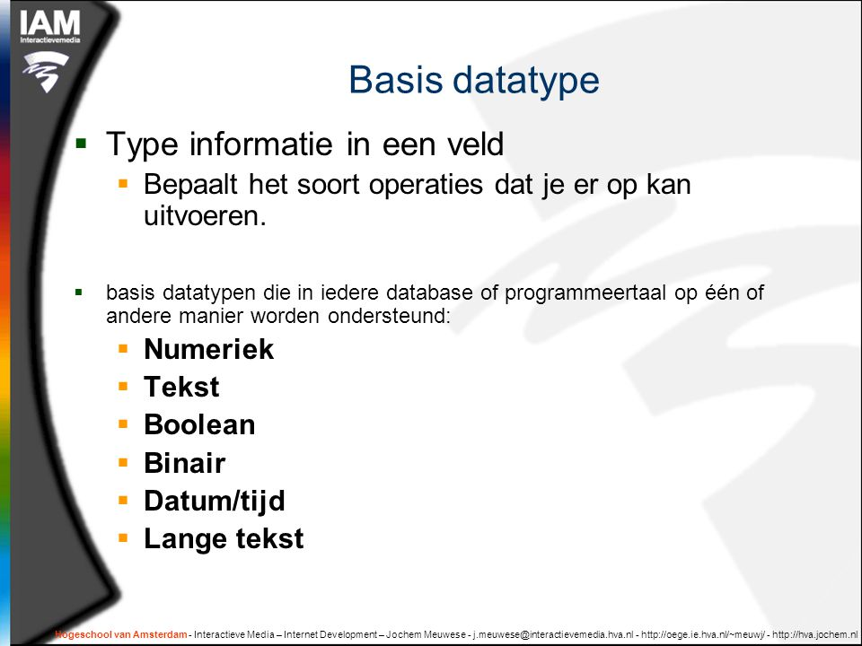 Hogeschool van Amsterdam - Interactieve Media – Internet Development – Jochem Meuwese Basis datatype  Type informatie in een veld  Bepaalt het soort operaties dat je er op kan uitvoeren.