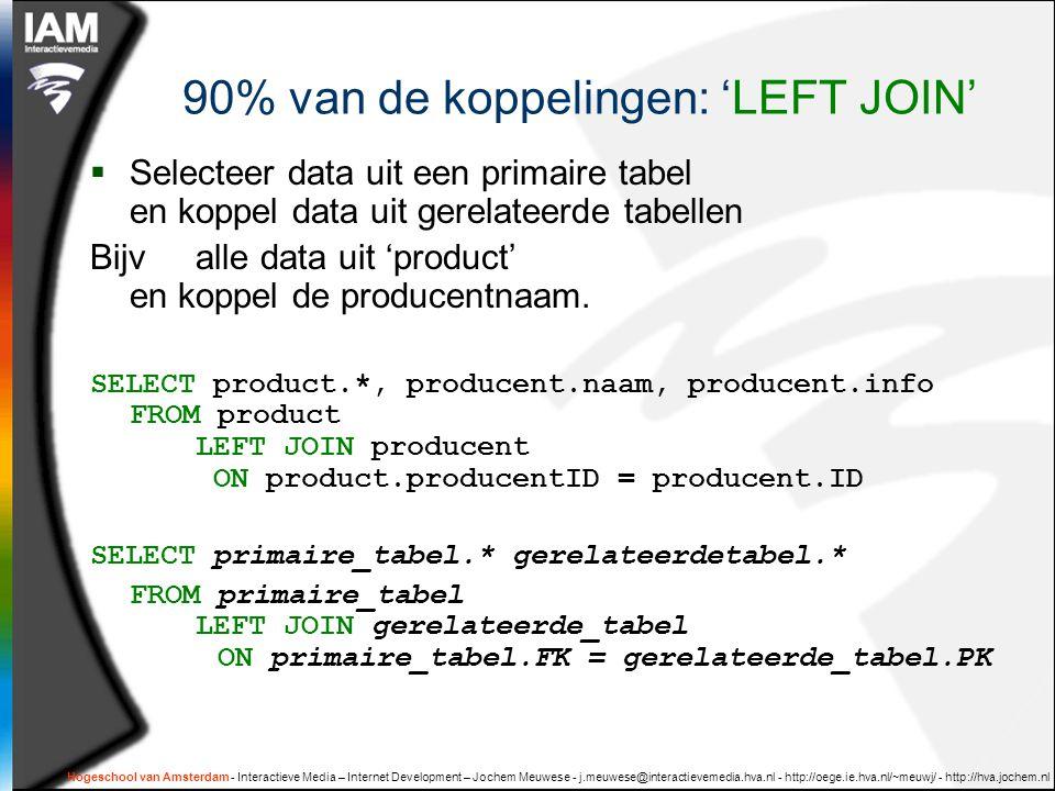 Hogeschool van Amsterdam - Interactieve Media – Internet Development – Jochem Meuwese - j.meuwese@interactievemedia.hva.nl - http://oege.ie.hva.nl/~meuwj/ - http://hva.jochem.nl 90% van de koppelingen: 'LEFT JOIN'  Selecteer data uit een primaire tabel en koppel data uit gerelateerde tabellen Bijvalle data uit 'product' en koppel de producentnaam.