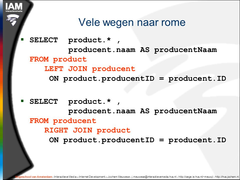 Hogeschool van Amsterdam - Interactieve Media – Internet Development – Jochem Meuwese Vele wegen naar rome  SELECT product.*, producent.naam AS producentNaam FROM product LEFT JOIN producent ON product.producentID = producent.ID  SELECT product.*, producent.naam AS producentNaam FROM producent RIGHT JOIN product ON product.producentID = producent.ID