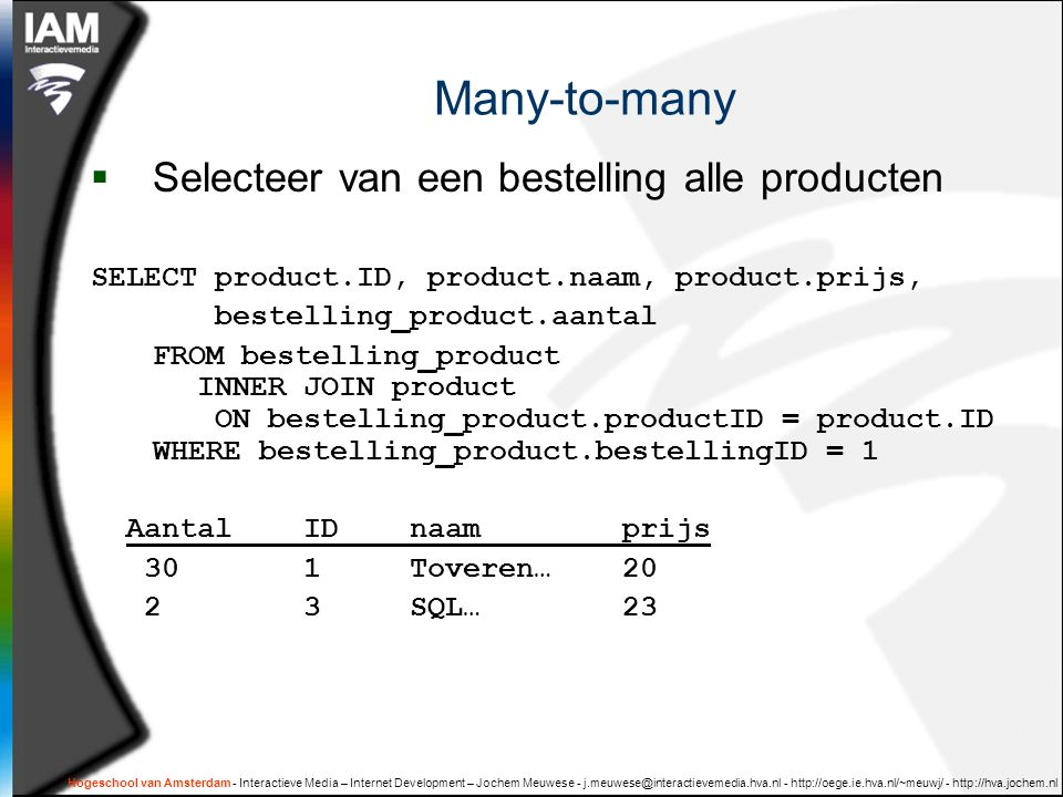 Hogeschool van Amsterdam - Interactieve Media – Internet Development – Jochem Meuwese - j.meuwese@interactievemedia.hva.nl - http://oege.ie.hva.nl/~meuwj/ - http://hva.jochem.nl Many-to-many  Selecteer van een bestelling alle producten SELECT product.ID, product.naam, product.prijs, bestelling_product.aantal FROM bestelling_product INNER JOIN product ON bestelling_product.productID = product.ID WHERE bestelling_product.bestellingID = 1 AantalIDnaamprijs 301Toveren…20 2 3SQL…23