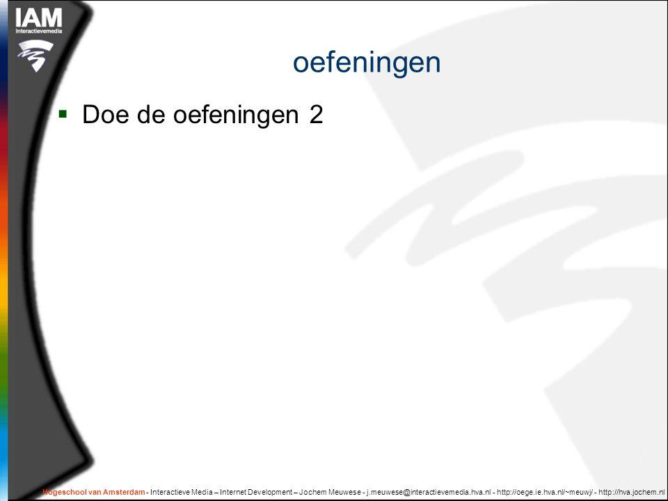 Hogeschool van Amsterdam - Interactieve Media – Internet Development – Jochem Meuwese - j.meuwese@interactievemedia.hva.nl - http://oege.ie.hva.nl/~meuwj/ - http://hva.jochem.nl oefeningen  Doe de oefeningen 2