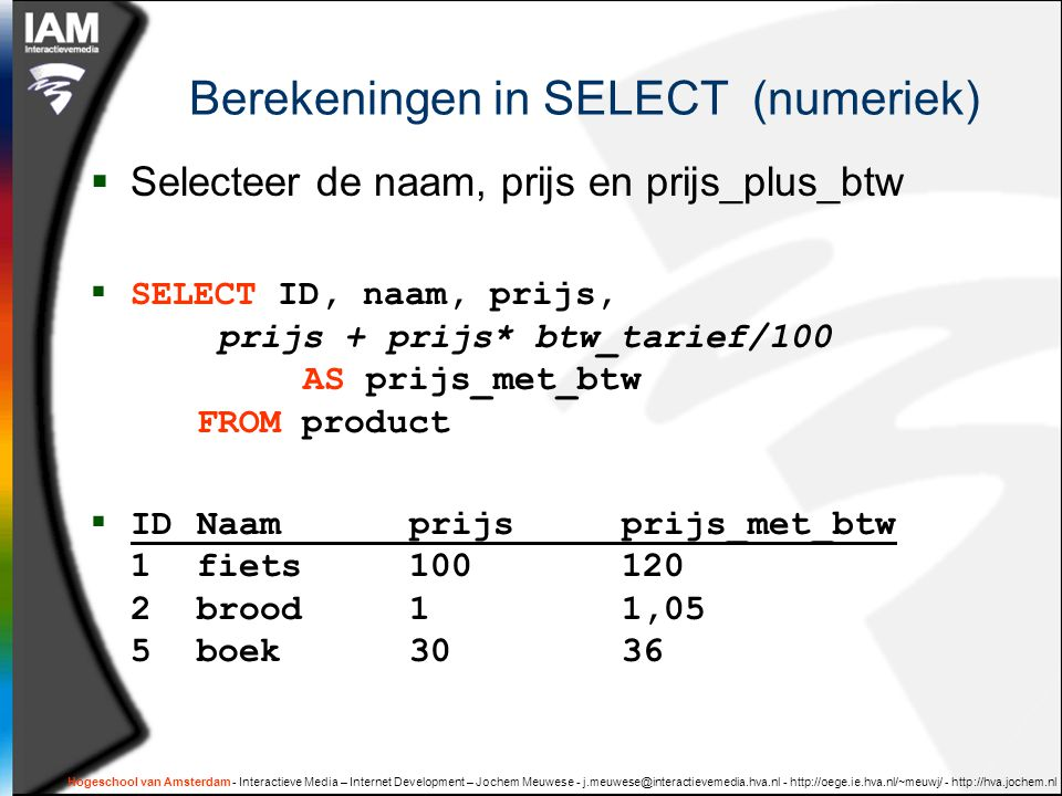 Hogeschool van Amsterdam - Interactieve Media – Internet Development – Jochem Meuwese - j.meuwese@interactievemedia.hva.nl - http://oege.ie.hva.nl/~meuwj/ - http://hva.jochem.nl Berekeningen in SELECT (numeriek)  Selecteer de naam, prijs en prijs_plus_btw  SELECT ID, naam, prijs, prijs + prijs* btw_tarief/100 AS prijs_met_btw FROM product  IDNaamprijsprijs_met_btw 1fiets100120 2brood11,05 5boek3036