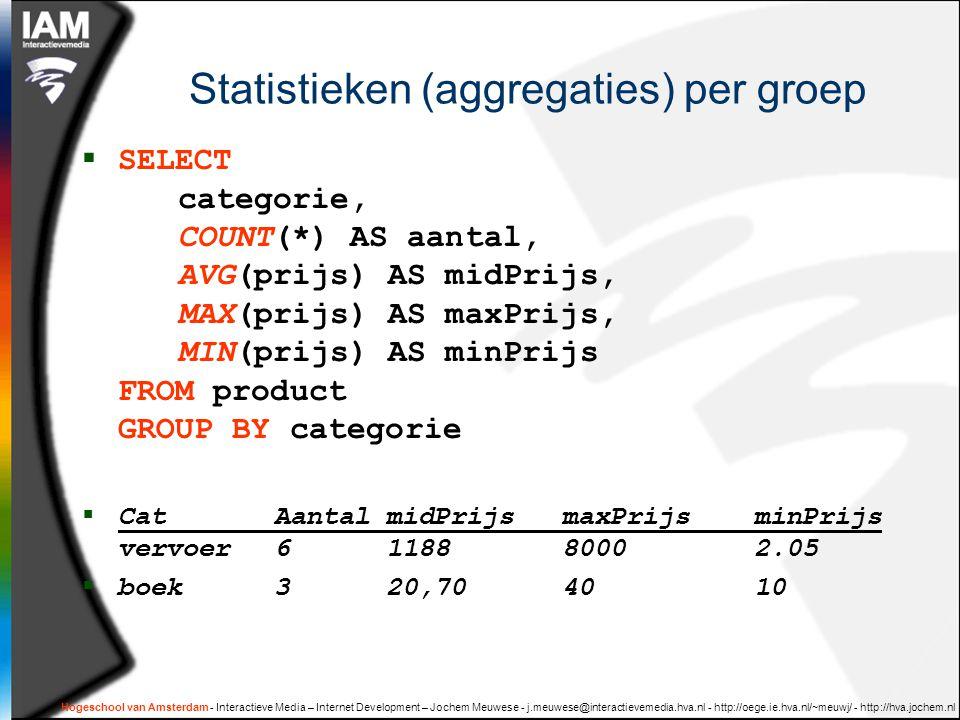 Hogeschool van Amsterdam - Interactieve Media – Internet Development – Jochem Meuwese - j.meuwese@interactievemedia.hva.nl - http://oege.ie.hva.nl/~meuwj/ - http://hva.jochem.nl Statistieken (aggregaties) per groep  SELECT categorie, COUNT(*) AS aantal, AVG(prijs) AS midPrijs, MAX(prijs) AS maxPrijs, MIN(prijs) AS minPrijs FROM product GROUP BY categorie  Cat Aantal midPrijs maxPrijs minPrijs vervoer 6 118880002.05  boek 3 20,704010