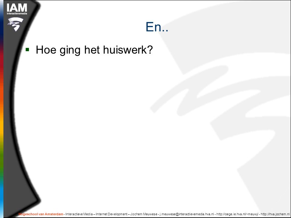 Hogeschool van Amsterdam - Interactieve Media – Internet Development – Jochem Meuwese - j.meuwese@interactievemedia.hva.nl - http://oege.ie.hva.nl/~meuwj/ - http://hva.jochem.nl En..
