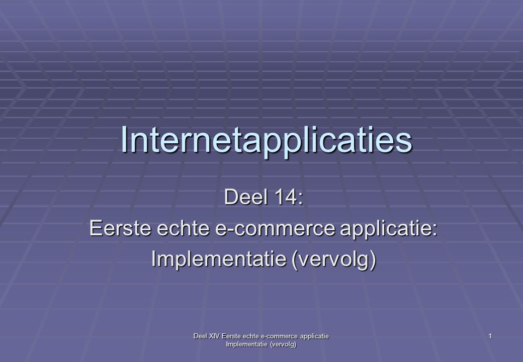 Deel XIV Eerste echte e-commerce applicatie Implementatie (vervolg) 1 Internetapplicaties Deel 14: Eerste echte e-commerce applicatie: Implementatie (