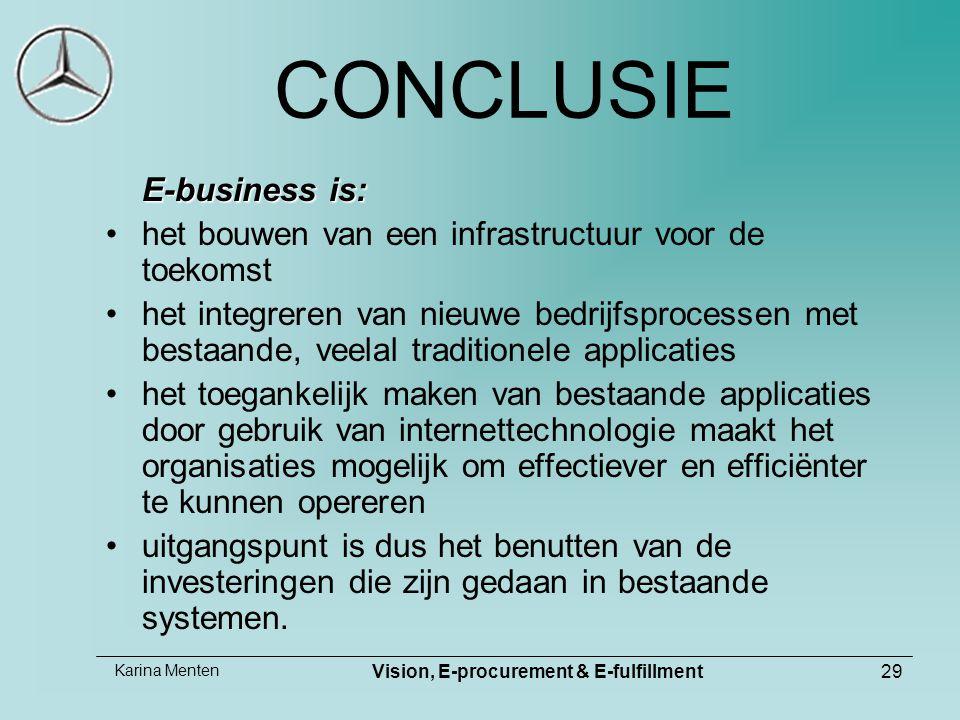 Karina Menten Vision, E-procurement & E-fulfillment29 CONCLUSIE E-business is: het bouwen van een infrastructuur voor de toekomst het integreren van nieuwe bedrijfsprocessen met bestaande, veelal traditionele applicaties het toegankelijk maken van bestaande applicaties door gebruik van internettechnologie maakt het organisaties mogelijk om effectiever en efficiënter te kunnen opereren uitgangspunt is dus het benutten van de investeringen die zijn gedaan in bestaande systemen.