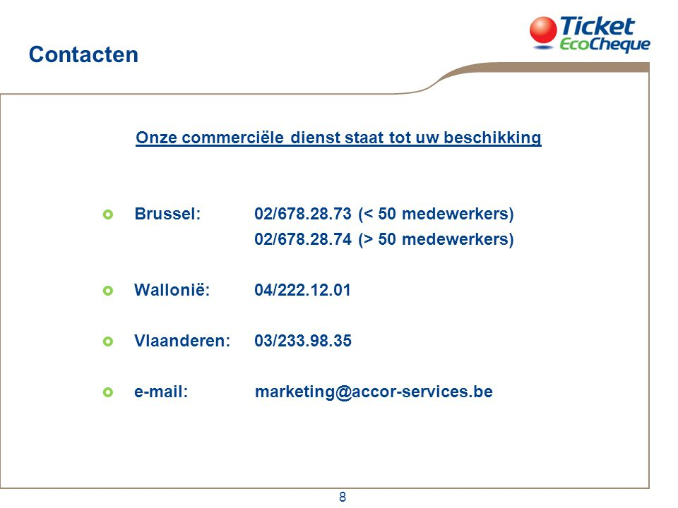 8 Contacten Onze commerciële dienst staat tot uw beschikking  Brussel:02/678.28.73 (< 50 medewerkers) 02/678.28.74 (> 50 medewerkers)  Wallonië: 04/222.12.01  Vlaanderen: 03/233.98.35  e-mail: marketing@accor-services.be
