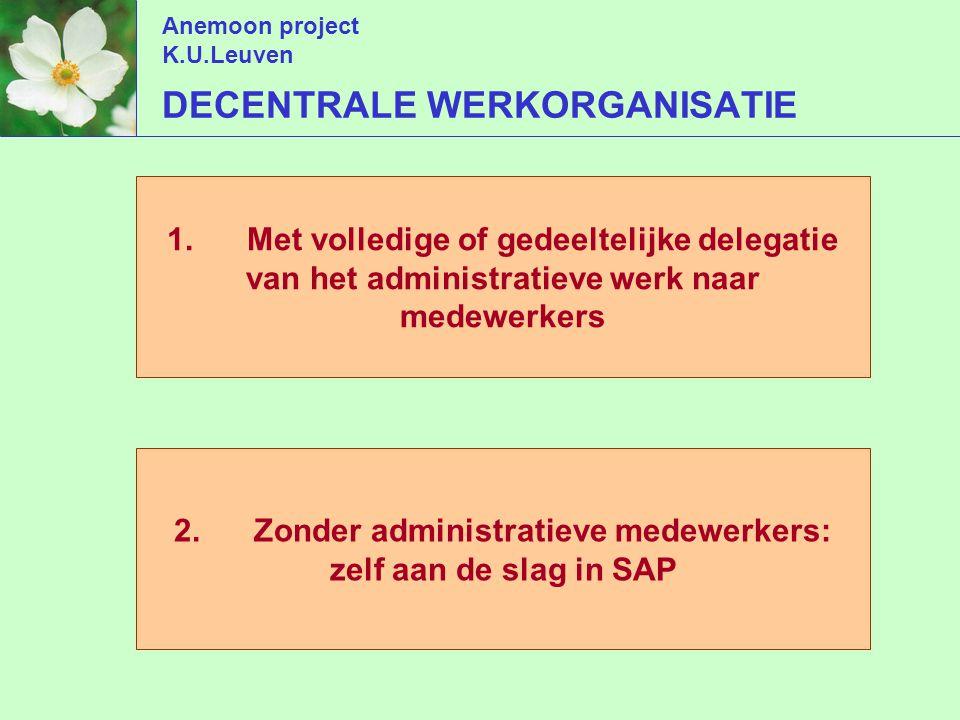 Anemoon project K.U.Leuven DECENTRALE WERKORGANISATIE 1.Met volledige of gedeeltelijke delegatie van het administratieve werk naar medewerkers 2.Zonder administratieve medewerkers: zelf aan de slag in SAP