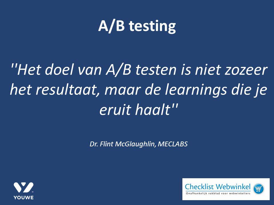 A/B testing ''Het doel van A/B testen is niet zozeer het resultaat, maar de learnings die je eruit haalt'' Dr. Flint McGlaughlin, MECLABS