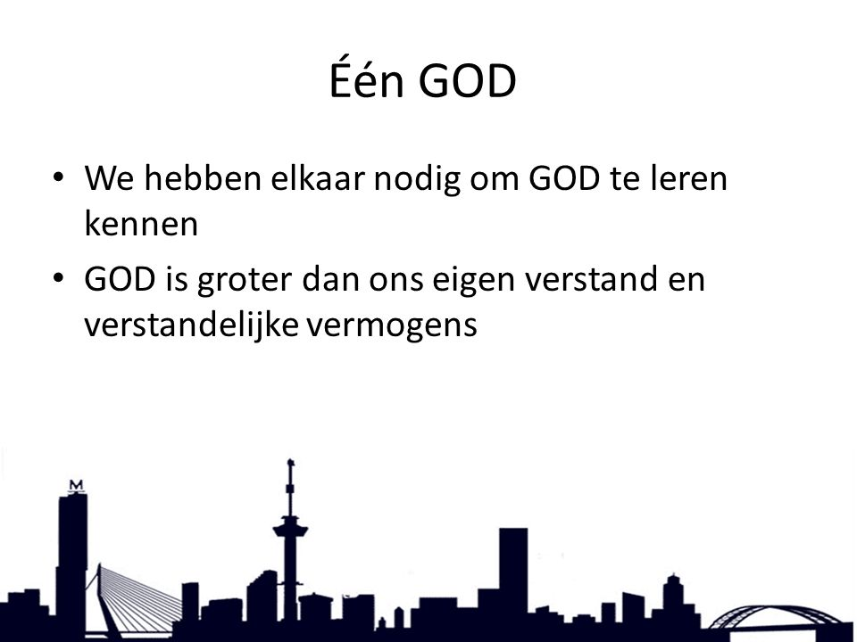 Één GOD, We hebben elkaar nodig om GOD te leren kennen GOD is groter dan ons eigen verstand en verstandelijke vermogens