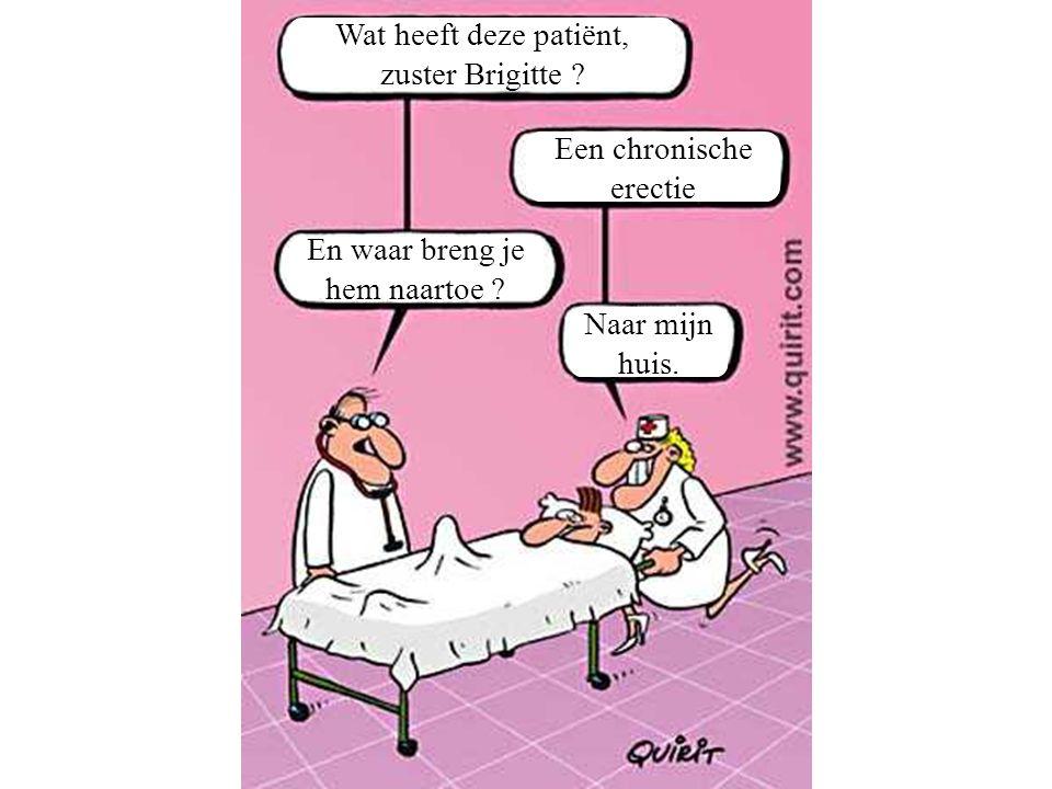 Wat heeft deze patiënt, zuster Brigitte .Een chronische erectie En waar breng je hem naartoe .
