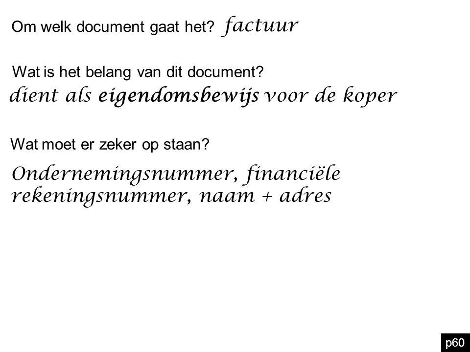 p60 Om welk document gaat het? factuur dient als eigendomsbewijs voor de koper Wat is het belang van dit document? Wat moet er zeker op staan? Onderne