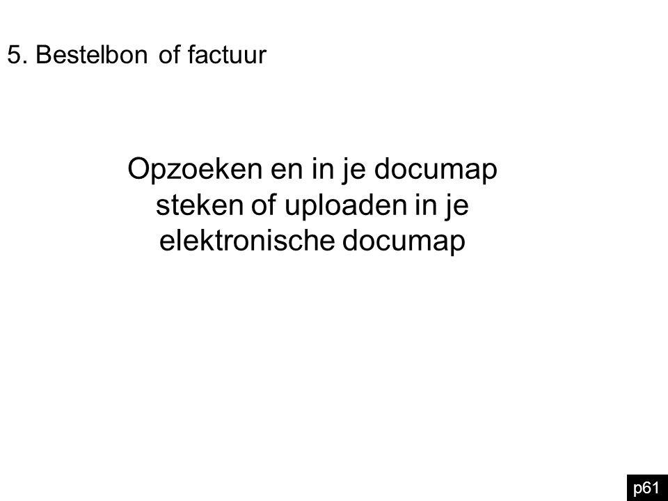 5. Bestelbon of factuur Opzoeken en in je documap steken of uploaden in je elektronische documap p61