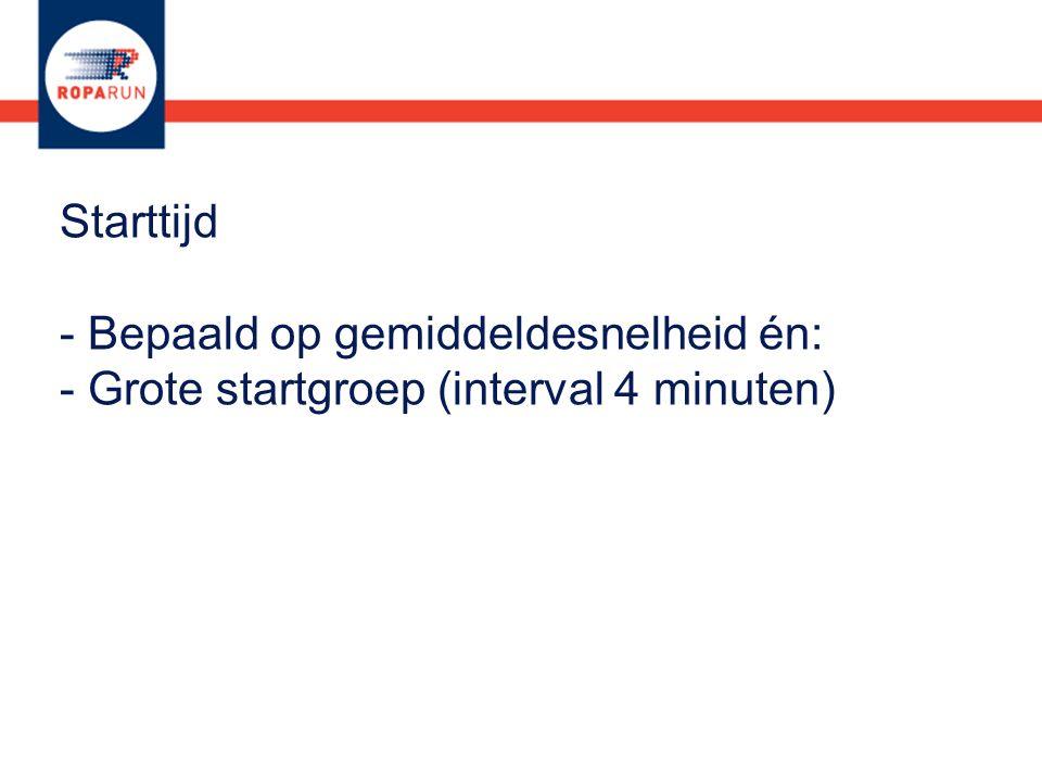 Starttijd - Bepaald op gemiddeldesnelheid én: - Grote startgroep (interval 4 minuten)
