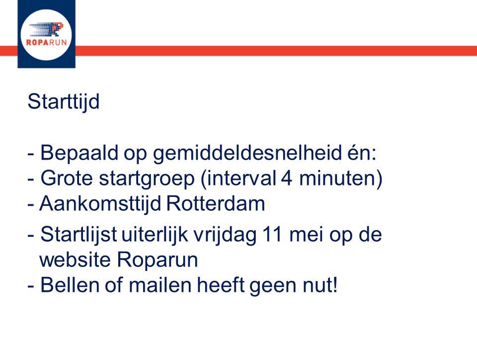 Starttijd - Bepaald op gemiddeldesnelheid én: - Grote startgroep (interval 4 minuten) - Aankomsttijd Rotterdam - Startlijst uiterlijk vrijdag 11 mei op de website Roparun - Bellen of mailen heeft geen nut!