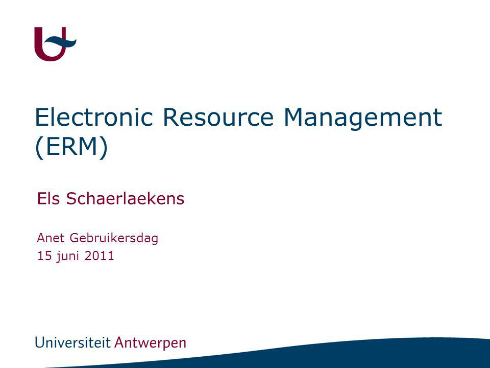 Electronic Resource Management (ERM) Els Schaerlaekens Anet Gebruikersdag 15 juni 2011