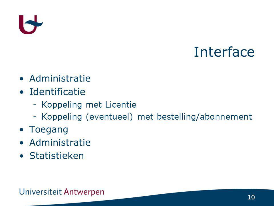 10 Interface Administratie Identificatie -Koppeling met Licentie -Koppeling (eventueel) met bestelling/abonnement Toegang Administratie Statistieken