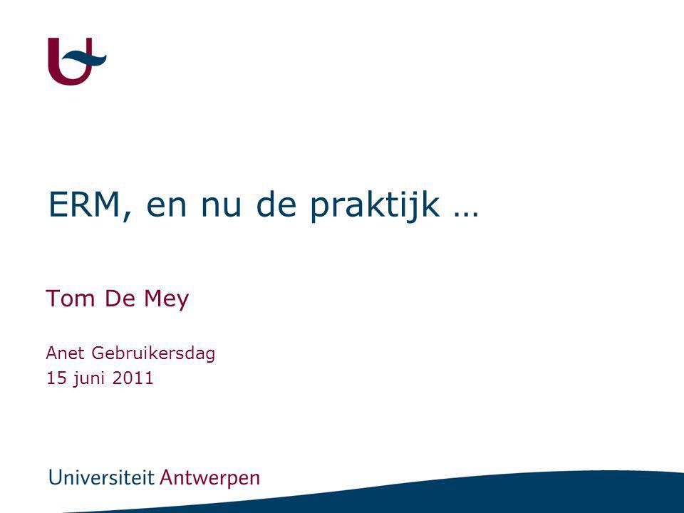 ERM, en nu de praktijk … Tom De Mey Anet Gebruikersdag 15 juni 2011