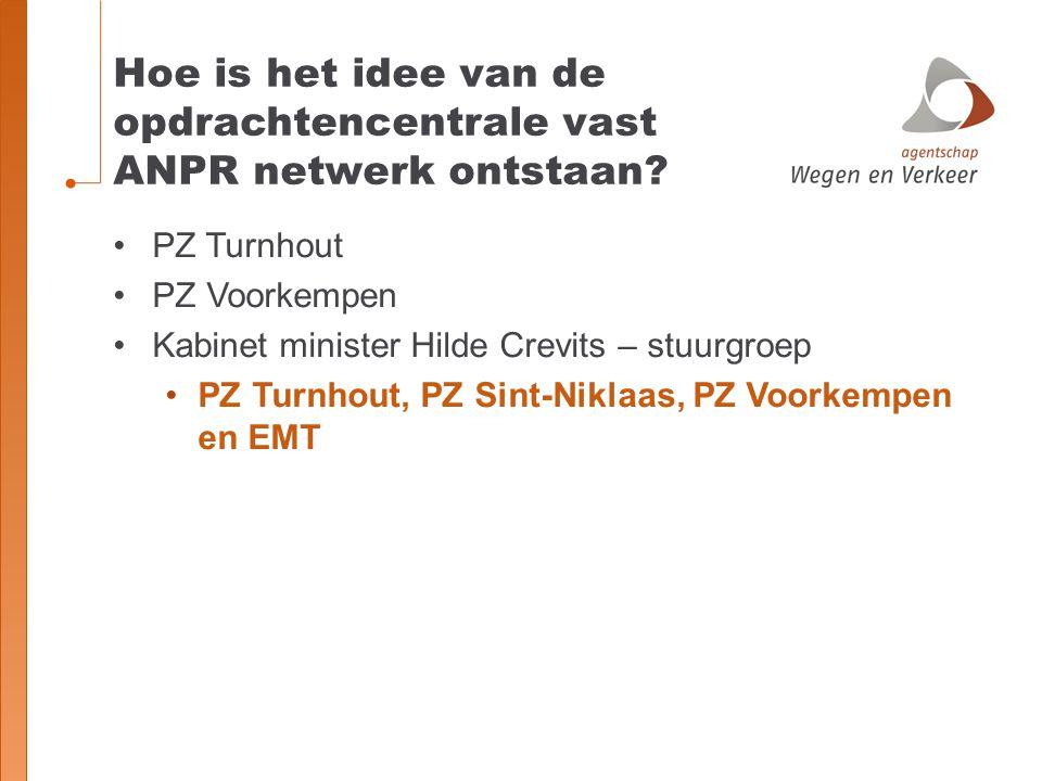 Hoe is het idee van de opdrachtencentrale vast ANPR netwerk ontstaan? PZ Turnhout PZ Voorkempen Kabinet minister Hilde Crevits – stuurgroep PZ Turnhou