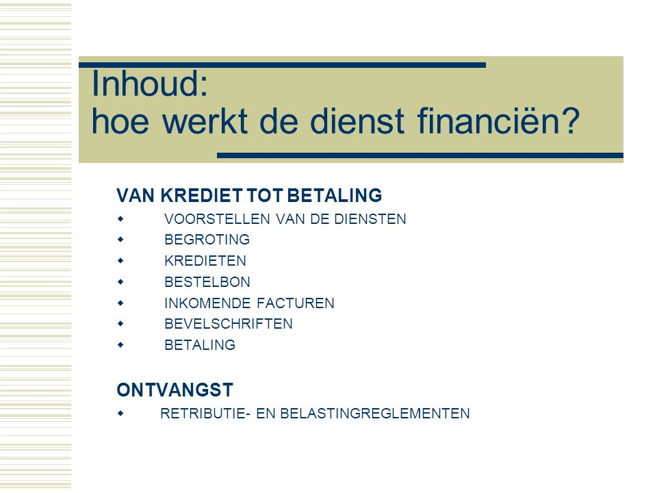 Inhoud: hoe werkt de dienst financiën? VAN KREDIET TOT BETALING  VOORSTELLEN VAN DE DIENSTEN  BEGROTING  KREDIETEN  BESTELBON  INKOMENDE FACTUREN