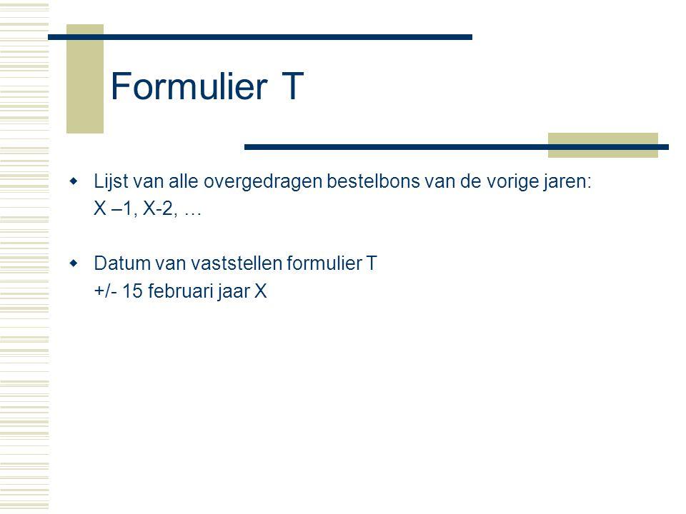 Formulier T  Lijst van alle overgedragen bestelbons van de vorige jaren: X –1, X-2, …  Datum van vaststellen formulier T +/- 15 februari jaar X