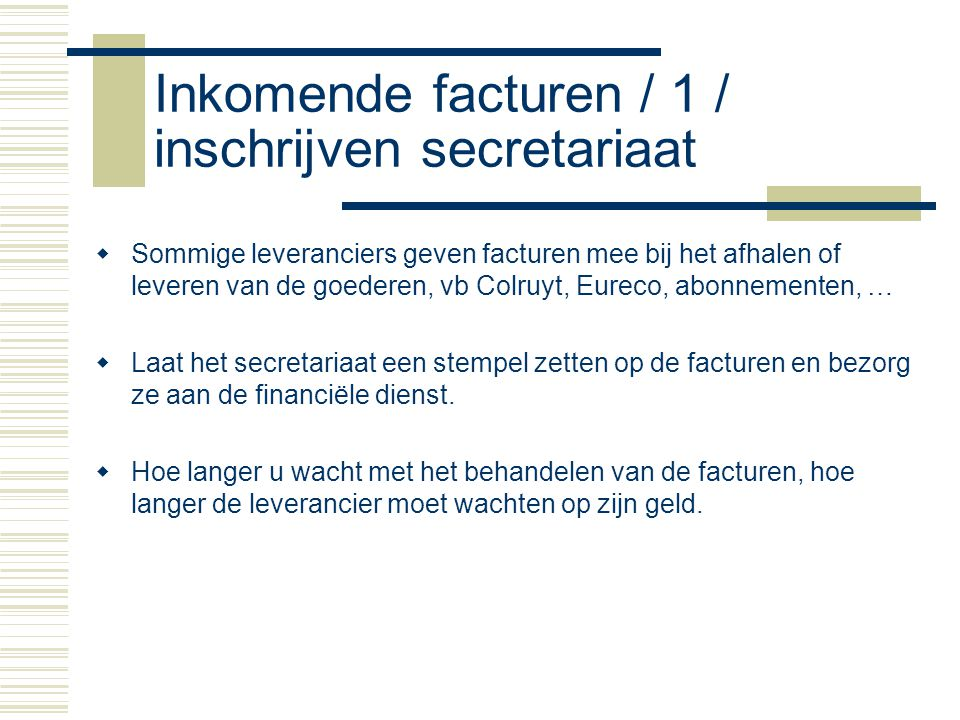 Inkomende facturen / 1 / inschrijven secretariaat  Sommige leveranciers geven facturen mee bij het afhalen of leveren van de goederen, vb Colruyt, Eu