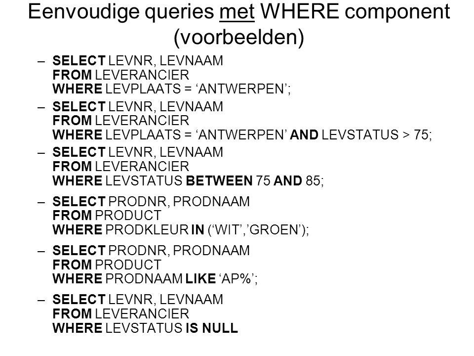 –SELECT LEVNR, LEVNAAM FROM LEVERANCIER WHERE LEVPLAATS = 'ANTWERPEN'; –SELECT LEVNR, LEVNAAM FROM LEVERANCIER WHERE LEVPLAATS = 'ANTWERPEN' AND LEVSTATUS > 75; –SELECT LEVNR, LEVNAAM FROM LEVERANCIER WHERE LEVSTATUS BETWEEN 75 AND 85; –SELECT PRODNR, PRODNAAM FROM PRODUCT WHERE PRODKLEUR IN ('WIT','GROEN'); –SELECT PRODNR, PRODNAAM FROM PRODUCT WHERE PRODNAAM LIKE 'AP%'; –SELECT LEVNR, LEVNAAM FROM LEVERANCIER WHERE LEVSTATUS IS NULL Eenvoudige queries met WHERE component (voorbeelden)