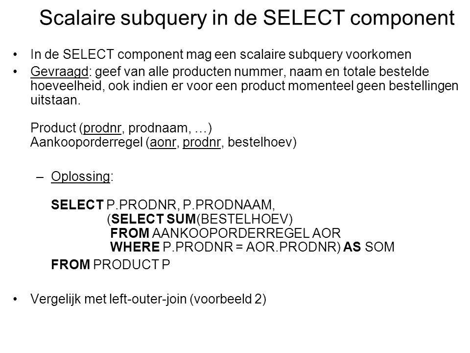 In de SELECT component mag een scalaire subquery voorkomen Gevraagd: geef van alle producten nummer, naam en totale bestelde hoeveelheid, ook indien er voor een product momenteel geen bestellingen uitstaan.