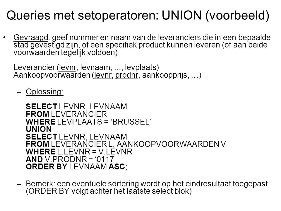 Gevraagd: geef nummer en naam van de leveranciers die in een bepaalde stad gevestigd zijn én een specifiek product kunnen leveren Leverancier (levnr, levnaam,..., levplaats) Aankoopvoorwaarden (levnr, prodnr, aankoopprijs, …) –Oplossing: SELECT LEVNR, LEVNAAM FROM LEVERANCIER WHERE LEVPLAATS = 'BRUSSEL' INTERSECT SELECT LEVNR, LEVNAAM FROM LEVERANCIER L, AANKOOPVOORWAARDEN V WHERE L.LEVNR = V.LEVNR AND V.PRODNR = '0117' ORDER BY LEVNAAM ASC; Queries met setoperatoren: INTERSECT (voorbeeld)