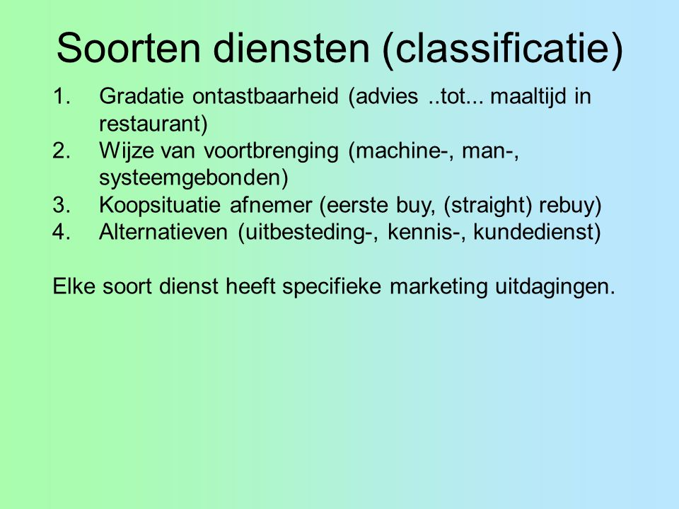 Soorten diensten (classificatie) 1.Gradatie ontastbaarheid (advies..tot... maaltijd in restaurant) 2.Wijze van voortbrenging (machine-, man-, systeemg