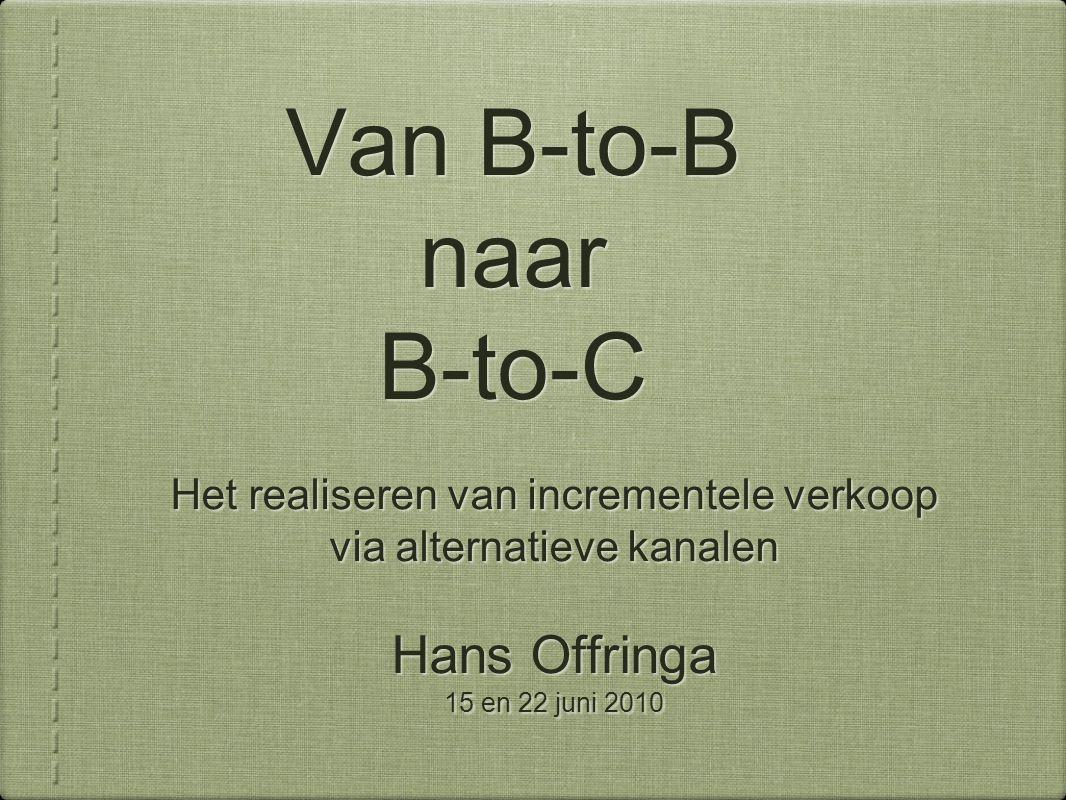 Van B-to-B naar B-to-C Het realiseren van incrementele verkoop via alternatieve kanalen Hans Offringa 15 en 22 juni 2010 Het realiseren van incrementele verkoop via alternatieve kanalen Hans Offringa 15 en 22 juni 2010